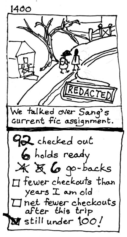 "two-panel sharpie comic. Panel 1: 2 women walk along a street, their conversation is ""REDACTED."" Caption: We talked over Sang's current fic assignment. Panel 2: 96 checked out, 6 holds ready, 4 no 5 no 6 gobacks. Checklist: 1. fewer checkouts than years I am old (not checked), 2. net fewer checkouts after this trip (not checked), 3. still under 100! (checked)"